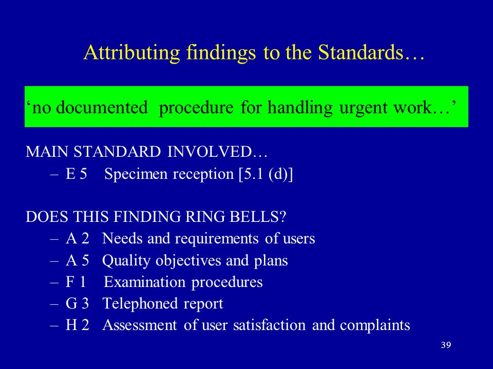 39 Attributing findings to the Standards… 'no documented procedure for handling urgent work…' MAIN STANDARD INVOLVED… –E 5 Specimen reception [5.1 (d)] DOES THIS FINDING RING BELLS.