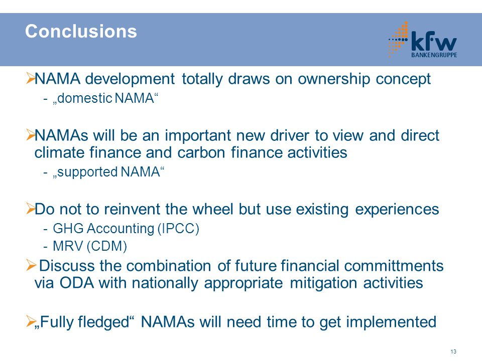 "13 Conclusions  NAMA development totally draws on ownership concept -""domestic NAMA  NAMAs will be an important new driver to view and direct climate finance and carbon finance activities -""supported NAMA  Do not to reinvent the wheel but use existing experiences -GHG Accounting (IPCC) -MRV (CDM)  Discuss the combination of future financial committments via ODA with nationally appropriate mitigation activities  ""Fully fledged NAMAs will need time to get implemented"