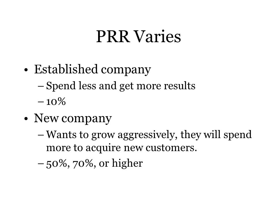 PRR Varies Established company –Spend less and get more results –10% New company –Wants to grow aggressively, they will spend more to acquire new customers.