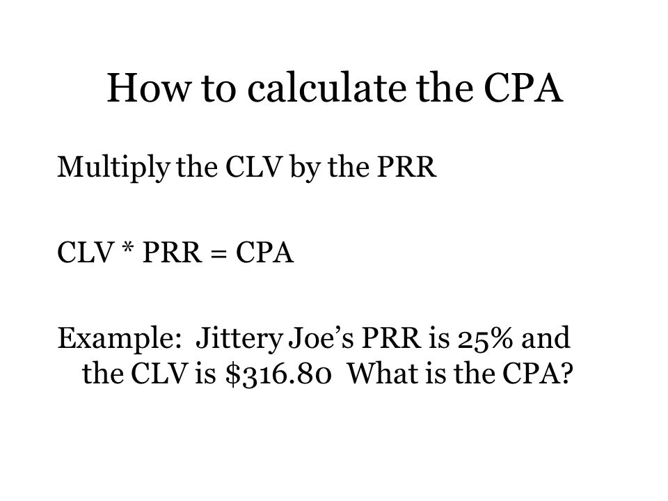 How to calculate the CPA Multiply the CLV by the PRR CLV * PRR = CPA Example: Jittery Joe's PRR is 25% and the CLV is $ What is the CPA