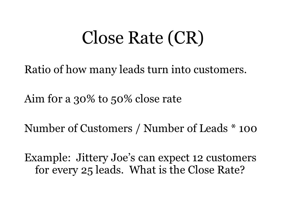 Close Rate (CR) Ratio of how many leads turn into customers.