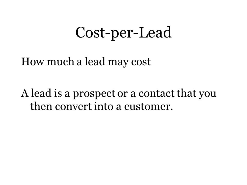Cost-per-Lead How much a lead may cost A lead is a prospect or a contact that you then convert into a customer.