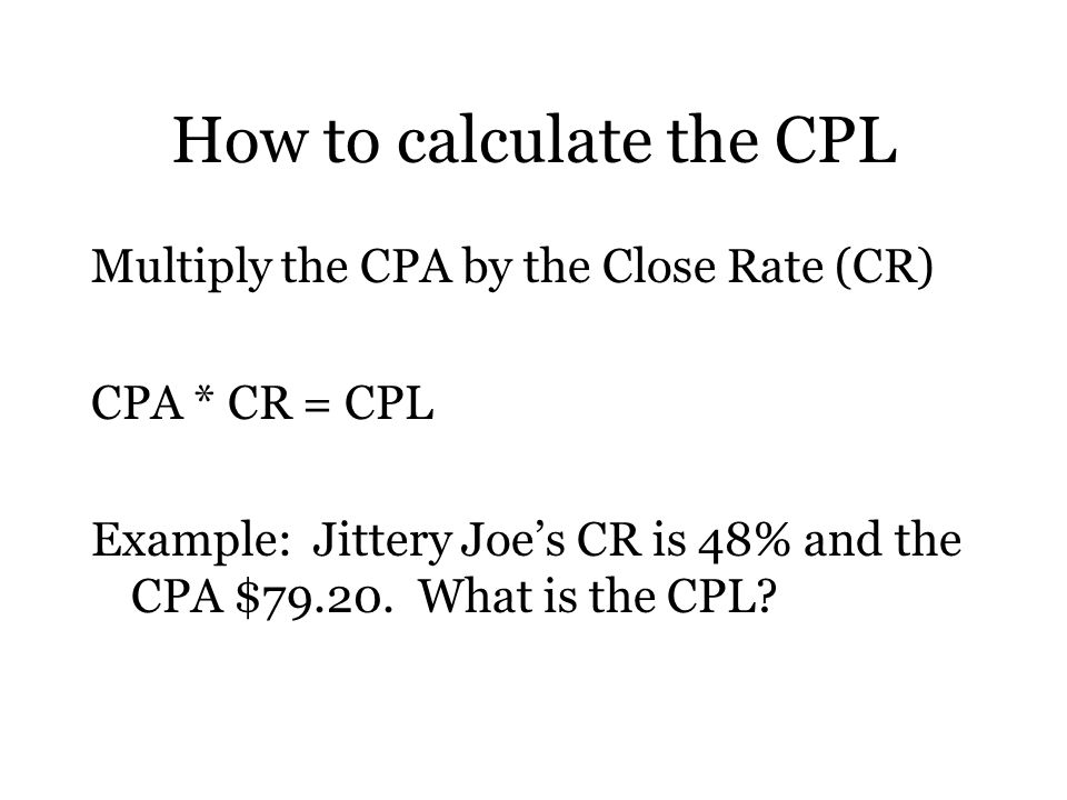 How to calculate the CPL Multiply the CPA by the Close Rate (CR) CPA * CR = CPL Example: Jittery Joe's CR is 48% and the CPA $79.20.