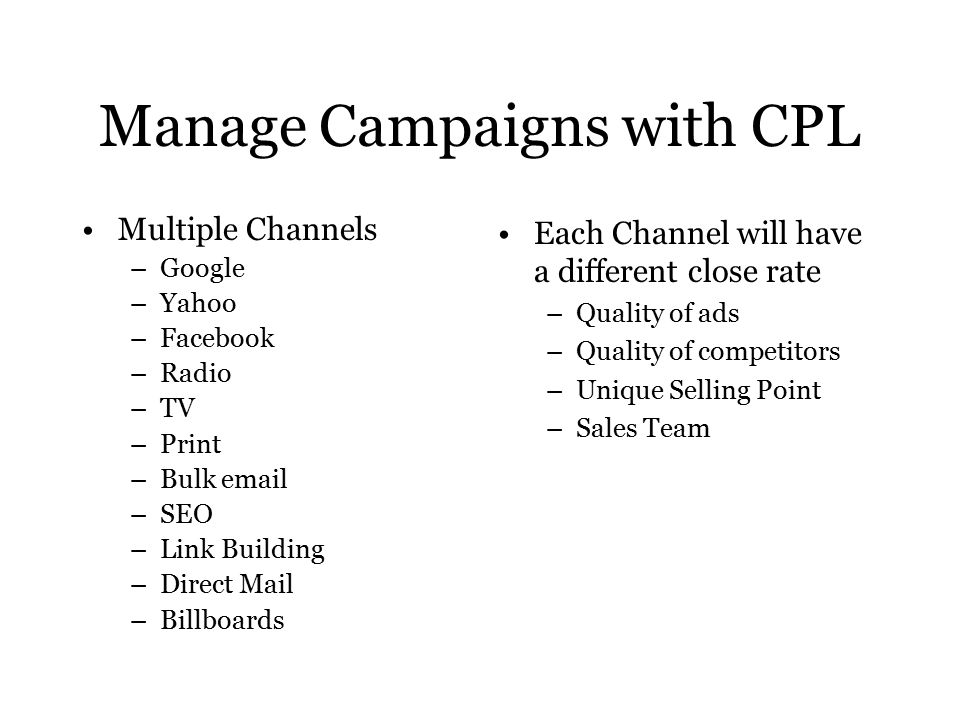Manage Campaigns with CPL Multiple Channels –Google –Yahoo –Facebook –Radio –TV –Print –Bulk  –SEO –Link Building –Direct Mail –Billboards Each Channel will have a different close rate –Quality of ads –Quality of competitors –Unique Selling Point –Sales Team