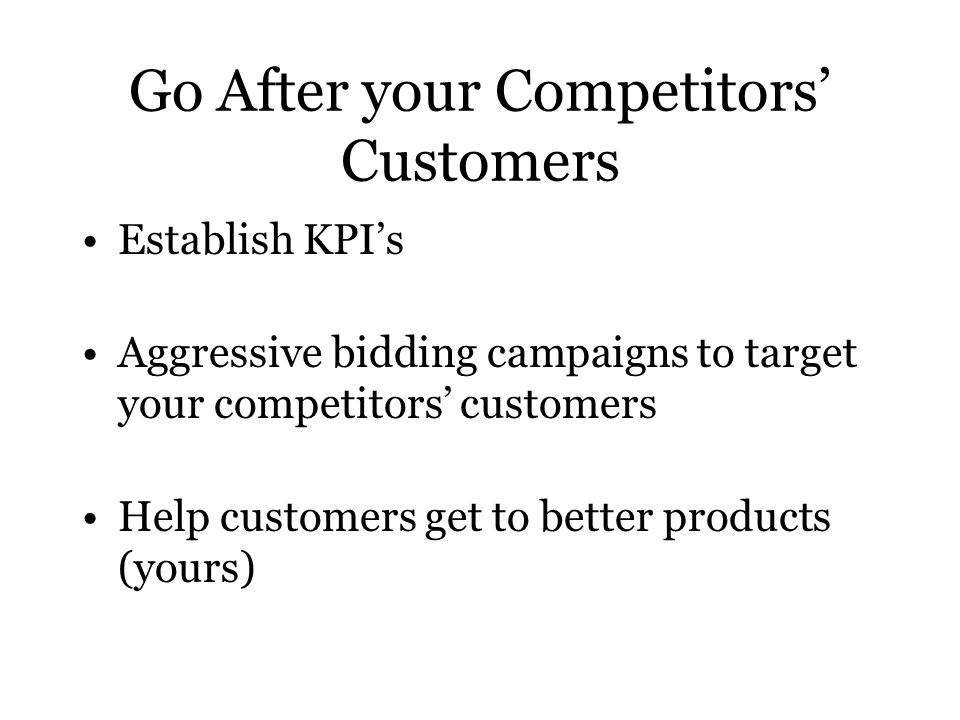 Go After your Competitors' Customers Establish KPI's Aggressive bidding campaigns to target your competitors' customers Help customers get to better products (yours)