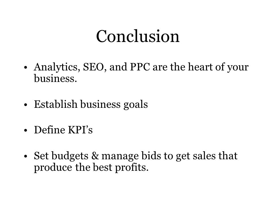 Conclusion Analytics, SEO, and PPC are the heart of your business.
