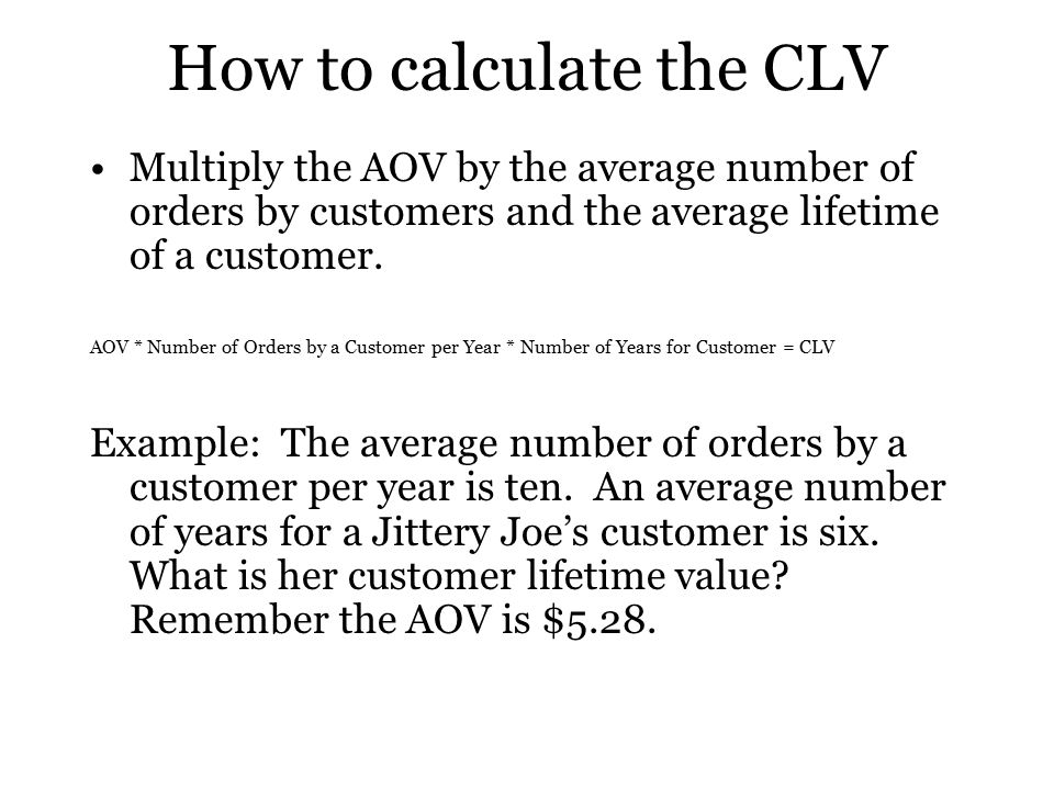 How to calculate the CLV Multiply the AOV by the average number of orders by customers and the average lifetime of a customer.