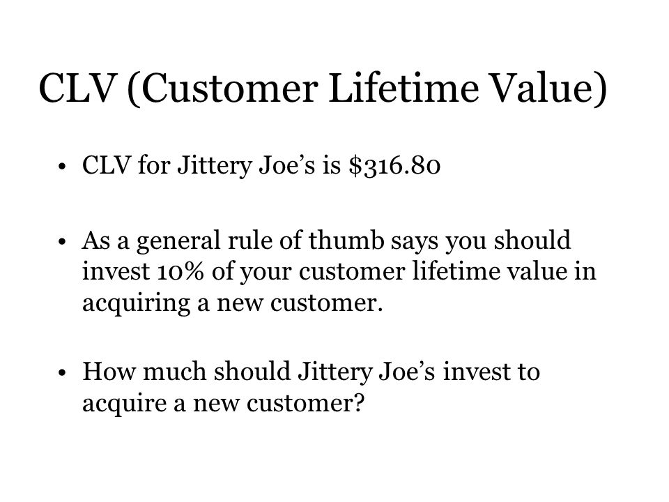 CLV (Customer Lifetime Value) CLV for Jittery Joe's is $ As a general rule of thumb says you should invest 10% of your customer lifetime value in acquiring a new customer.