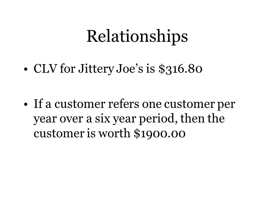 Relationships CLV for Jittery Joe's is $ If a customer refers one customer per year over a six year period, then the customer is worth $