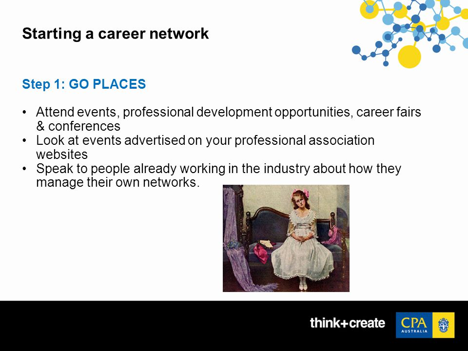 Starting a career network Step 1: GO PLACES Attend events, professional development opportunities, career fairs & conferences Look at events advertised on your professional association websites Speak to people already working in the industry about how they manage their own networks.