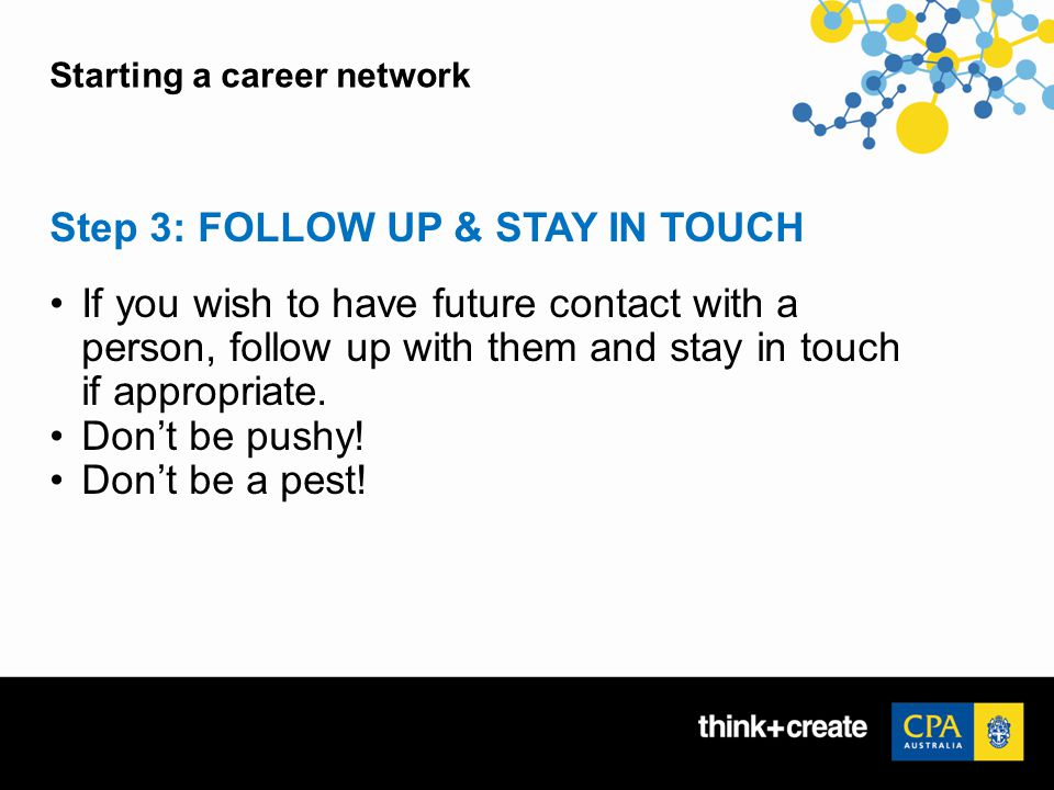 Starting a career network Step 3: FOLLOW UP & STAY IN TOUCH If you wish to have future contact with a person, follow up with them and stay in touch if appropriate.