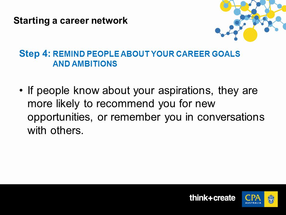 Starting a career network Step 4: REMIND PEOPLE ABOUT YOUR CAREER GOALS AND AMBITIONS If people know about your aspirations, they are more likely to recommend you for new opportunities, or remember you in conversations with others.