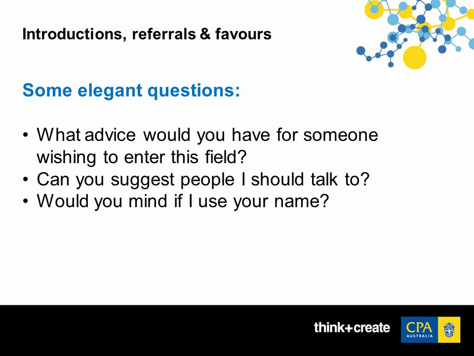 Introductions, referrals & favours Some elegant questions: What advice would you have for someone wishing to enter this field.
