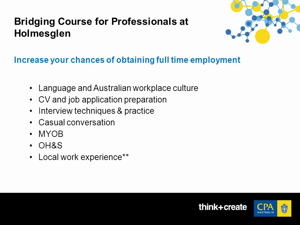 Bridging Course for Professionals at Holmesglen Increase your chances of obtaining full time employment Language and Australian workplace culture CV and job application preparation Interview techniques & practice Casual conversation MYOB OH&S Local work experience**