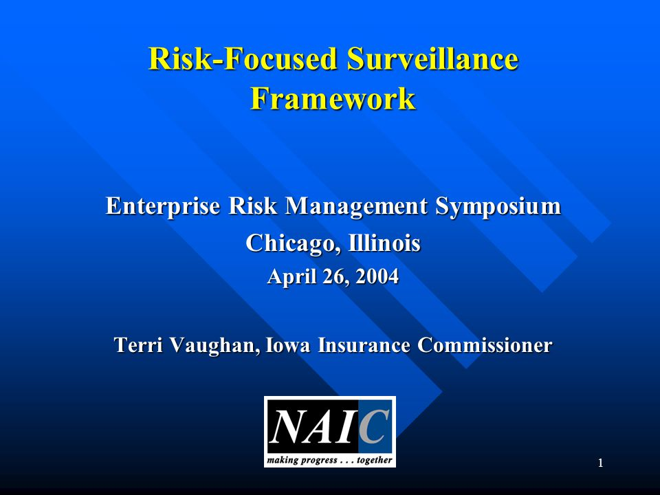 1 Risk-Focused Surveillance Framework Enterprise Risk Management Symposium Chicago, Illinois April 26, 2004 Terri Vaughan, Iowa Insurance Commissioner