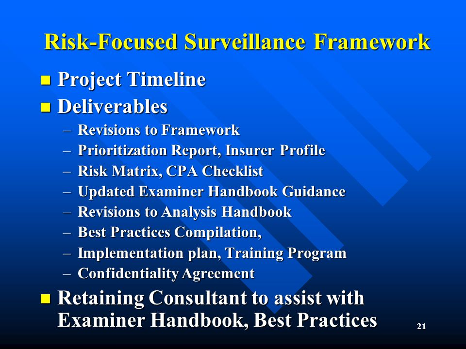 21 Risk-Focused Surveillance Framework Project Timeline Project Timeline Deliverables Deliverables –Revisions to Framework –Prioritization Report, Insurer Profile –Risk Matrix, CPA Checklist –Updated Examiner Handbook Guidance –Revisions to Analysis Handbook –Best Practices Compilation, –Implementation plan, Training Program –Confidentiality Agreement Retaining Consultant to assist with Examiner Handbook, Best Practices Retaining Consultant to assist with Examiner Handbook, Best Practices