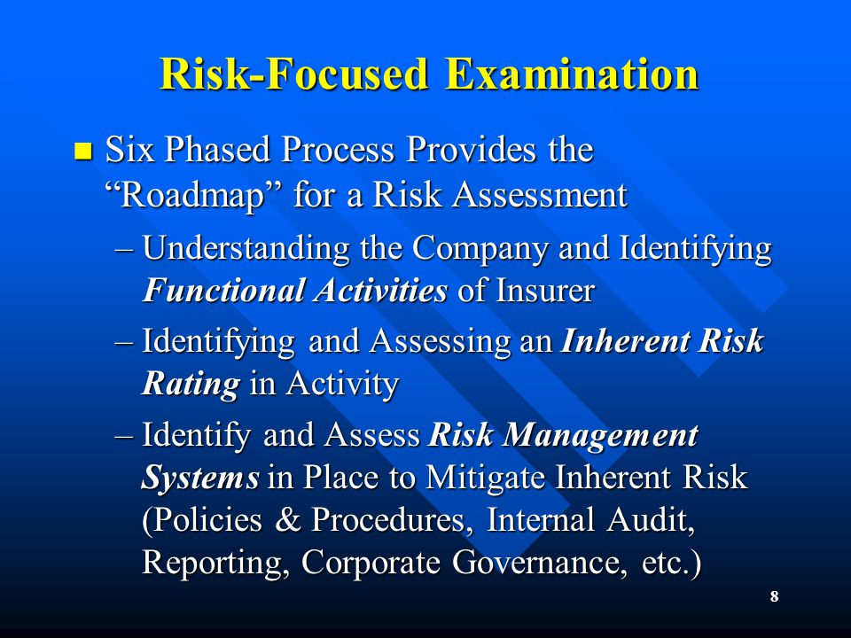 8 Risk-Focused Examination Six Phased Process Provides the Roadmap for a Risk Assessment Six Phased Process Provides the Roadmap for a Risk Assessment –Understanding the Company and Identifying Functional Activities of Insurer –Identifying and Assessing an Inherent Risk Rating in Activity –Identify and Assess Risk Management Systems in Place to Mitigate Inherent Risk (Policies & Procedures, Internal Audit, Reporting, Corporate Governance, etc.)