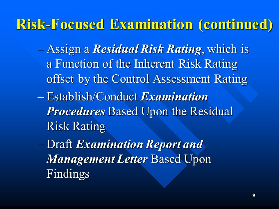 9 Risk-Focused Examination (continued) –Assign a Residual Risk Rating, which is a Function of the Inherent Risk Rating offset by the Control Assessment Rating –Establish/Conduct Examination Procedures Based Upon the Residual Risk Rating –Draft Examination Report and Management Letter Based Upon Findings