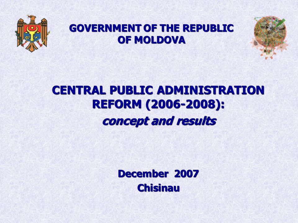 GOVERNMENT OF THE REPUBLIC OF MOLDOVA CENTRAL PUBLIC ADMINISTRATION REFORM ( ): concept and results December 2007 Chisinau