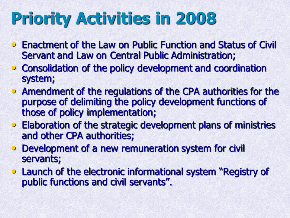 Priority Activities in 2008 Enactment of the Law on Public Function and Status of Civil Servant and Law on Central Public Administration; Enactment of the Law on Public Function and Status of Civil Servant and Law on Central Public Administration; Consolidation of the policy development and coordination system; Consolidation of the policy development and coordination system; Amendment of the regulations of the CPA authorities for the purpose of delimiting the policy development functions of those of policy implementation; Amendment of the regulations of the CPA authorities for the purpose of delimiting the policy development functions of those of policy implementation; Elaboration of the strategic development plans of ministries and other CPA authorities; Elaboration of the strategic development plans of ministries and other CPA authorities; Development of a new remuneration system for civil servants; Development of a new remuneration system for civil servants; Launch of the electronic informational system Registry of public functions and civil servants .