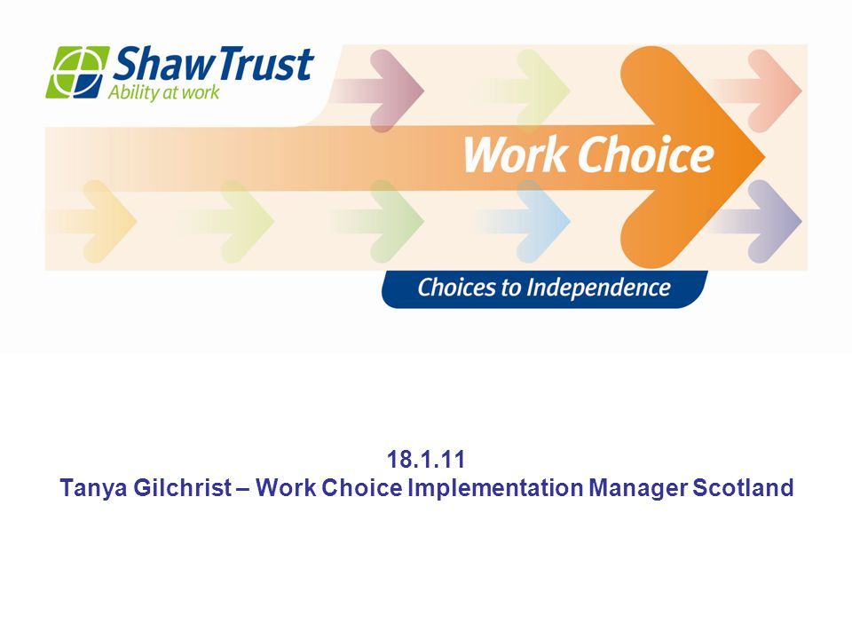 Thank you Any questions Tanya Gilchrist – Work Choice Implementation Manager Scotland