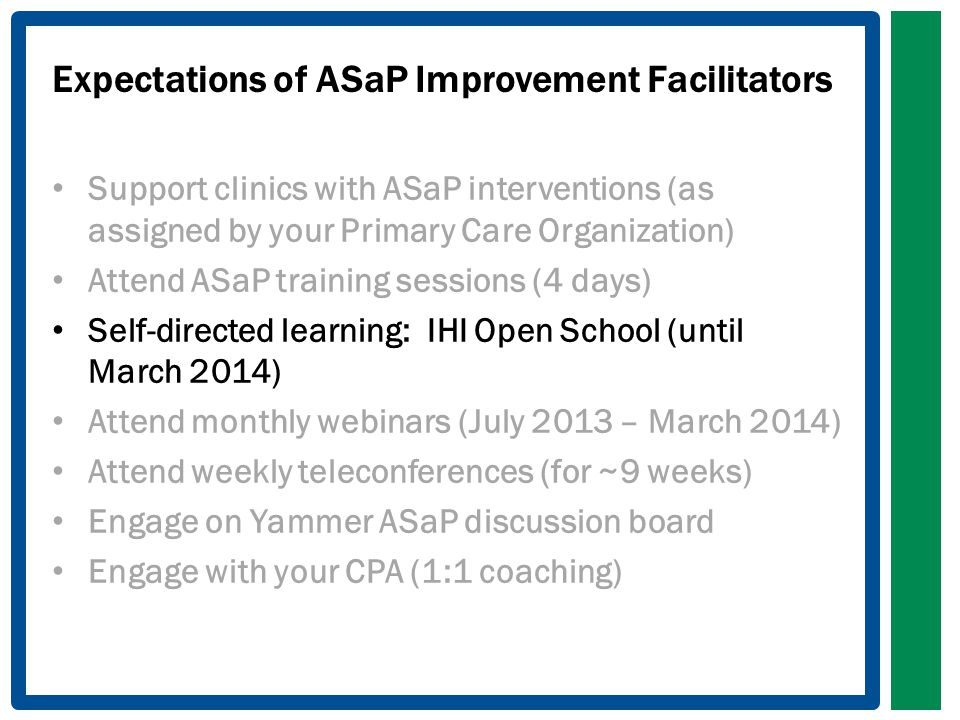 Expectations of ASaP Improvement Facilitators Support clinics with ASaP interventions (as assigned by your Primary Care Organization) Attend ASaP training sessions (4 days) Self-directed learning: IHI Open School (until March 2014) Attend monthly webinars (July 2013 – March 2014) Attend weekly teleconferences (for ~9 weeks) Engage on Yammer ASaP discussion board Engage with your CPA (1:1 coaching)