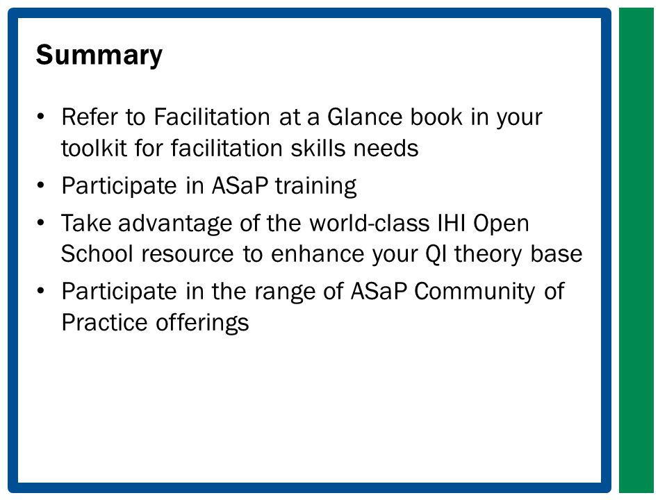 Summary Refer to Facilitation at a Glance book in your toolkit for facilitation skills needs Participate in ASaP training Take advantage of the world-class IHI Open School resource to enhance your QI theory base Participate in the range of ASaP Community of Practice offerings