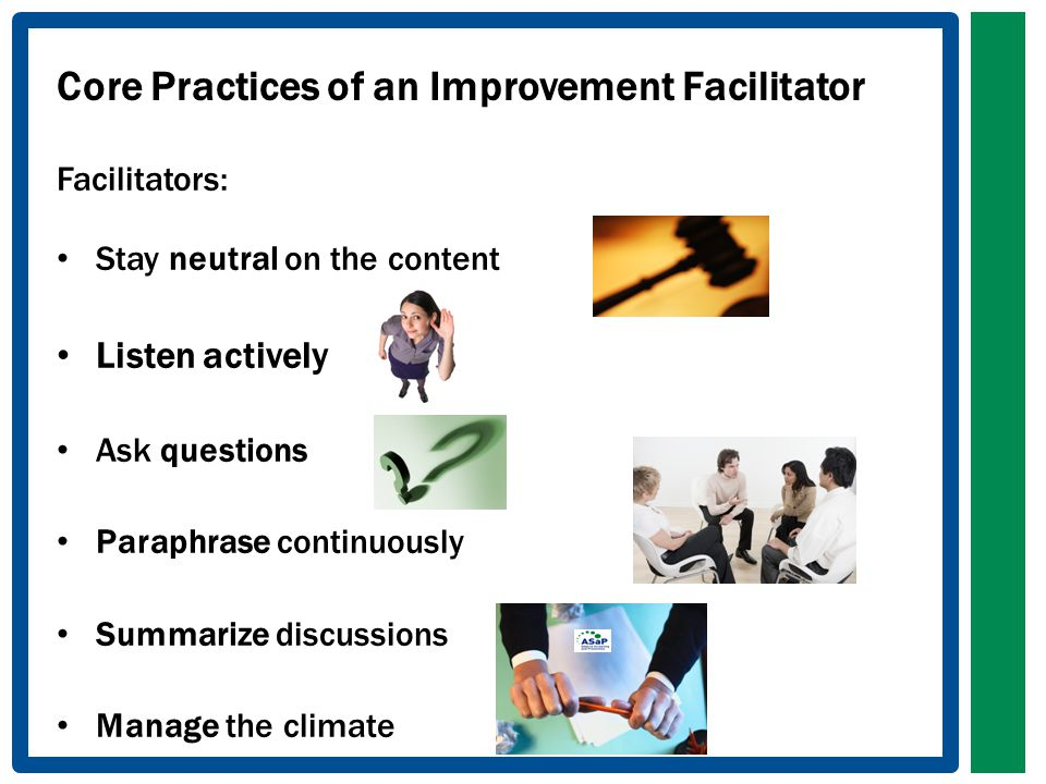 Core Practices of an Improvement Facilitator Facilitators: Stay neutral on the content Listen actively Ask questions Paraphrase continuously Summarize discussions Manage the climate