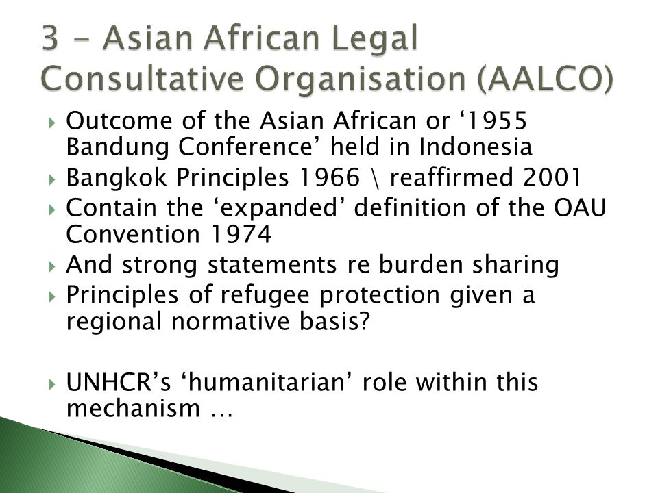  Outcome of the Asian African or '1955 Bandung Conference' held in Indonesia  Bangkok Principles 1966 \ reaffirmed 2001  Contain the 'expanded' definition of the OAU Convention 1974  And strong statements re burden sharing  Principles of refugee protection given a regional normative basis.