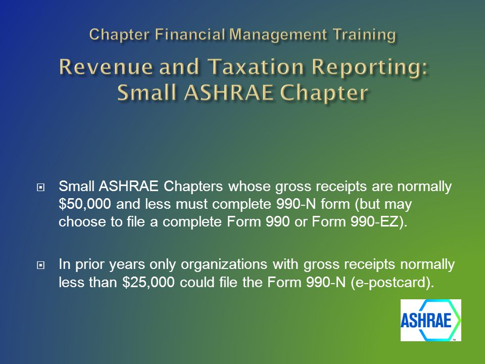  Small ASHRAE Chapters whose gross receipts are normally $50,000 and less must complete 990-N form (but may choose to file a complete Form 990 or Form 990-EZ).