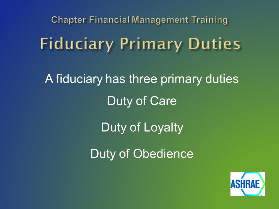 A fiduciary has three primary duties Duty of Care Duty of Loyalty Duty of Obedience