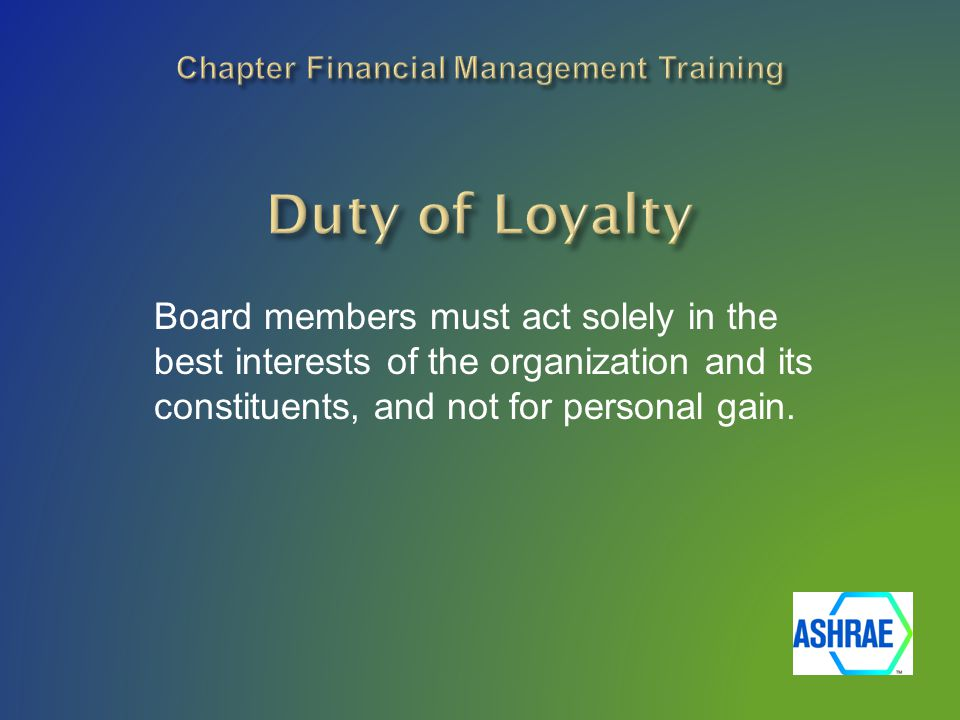 Board members must act solely in the best interests of the organization and its constituents, and not for personal gain.