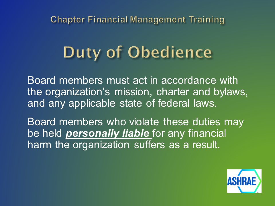 Board members must act in accordance with the organization's mission, charter and bylaws, and any applicable state of federal laws.