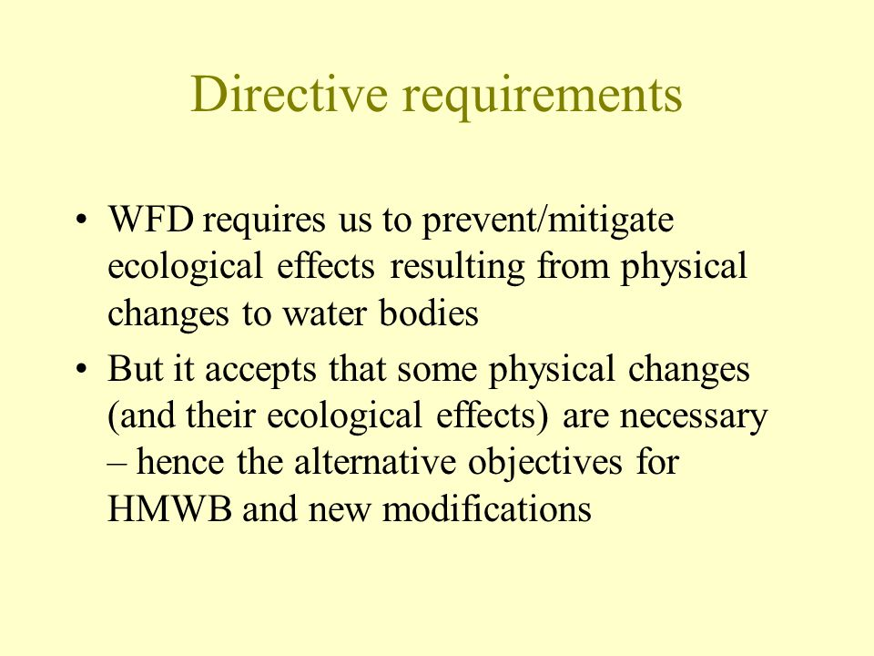 Directive requirements WFD requires us to prevent/mitigate ecological effects resulting from physical changes to water bodies But it accepts that some physical changes (and their ecological effects) are necessary – hence the alternative objectives for HMWB and new modifications
