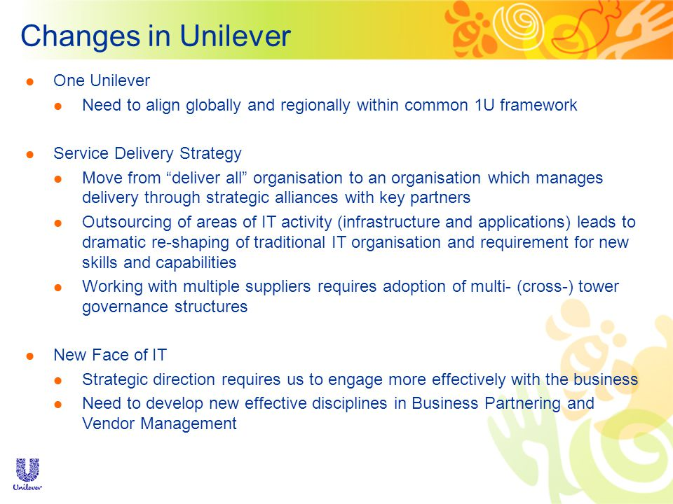 Changes in Unilever One Unilever Need to align globally and regionally within common 1U framework Service Delivery Strategy Move from deliver all organisation to an organisation which manages delivery through strategic alliances with key partners Outsourcing of areas of IT activity (infrastructure and applications) leads to dramatic re-shaping of traditional IT organisation and requirement for new skills and capabilities Working with multiple suppliers requires adoption of multi- (cross-) tower governance structures New Face of IT Strategic direction requires us to engage more effectively with the business Need to develop new effective disciplines in Business Partnering and Vendor Management