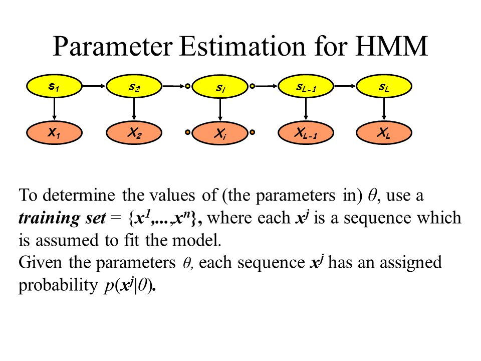 Parameter Estimation for HMM To determine the values of (the parameters in) θ, use a training set = {x 1,...,x n }, where each x j is a sequence which is assumed to fit the model.