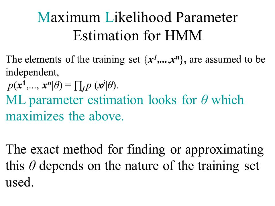 Maximum Likelihood Parameter Estimation for HMM The elements of the training set {x 1,...,x n }, are assumed to be independent, p(x 1,..., x n |θ) = ∏ j p (x j |θ).