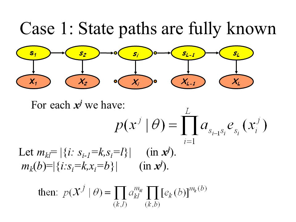Case 1: State paths are fully known s1s1 s2s2 s L-1 sLsL X1X1 X2X2 X L-1 XLXL sisi XiXi Let m kl = |{i: s i-1 =k,s i =l}| (in x j ).