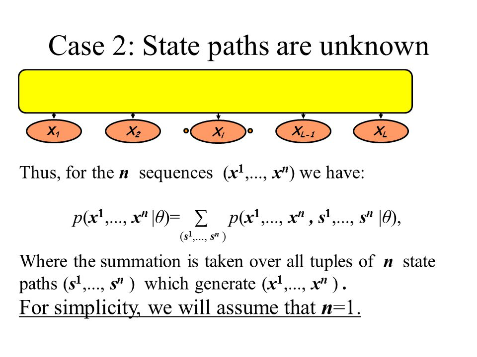 Case 2: State paths are unknown Thus, for the n sequences (x 1,..., x n ) we have: p(x 1,..., x n |θ)= ∑ p(x 1,..., x n, s 1,..., s n |θ), Where the summation is taken over all tuples of n state paths (s 1,..., s n ) which generate (x 1,..., x n ).