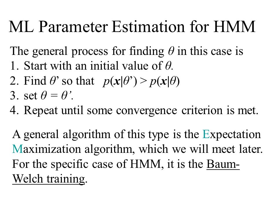 ML Parameter Estimation for HMM The general process for finding θ in this case is 1.Start with an initial value of θ.