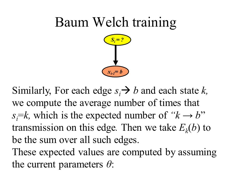 Baum Welch training Similarly, For each edge s i  b and each state k, we compute the average number of times that s i =k, which is the expected number of k → b transmission on this edge.