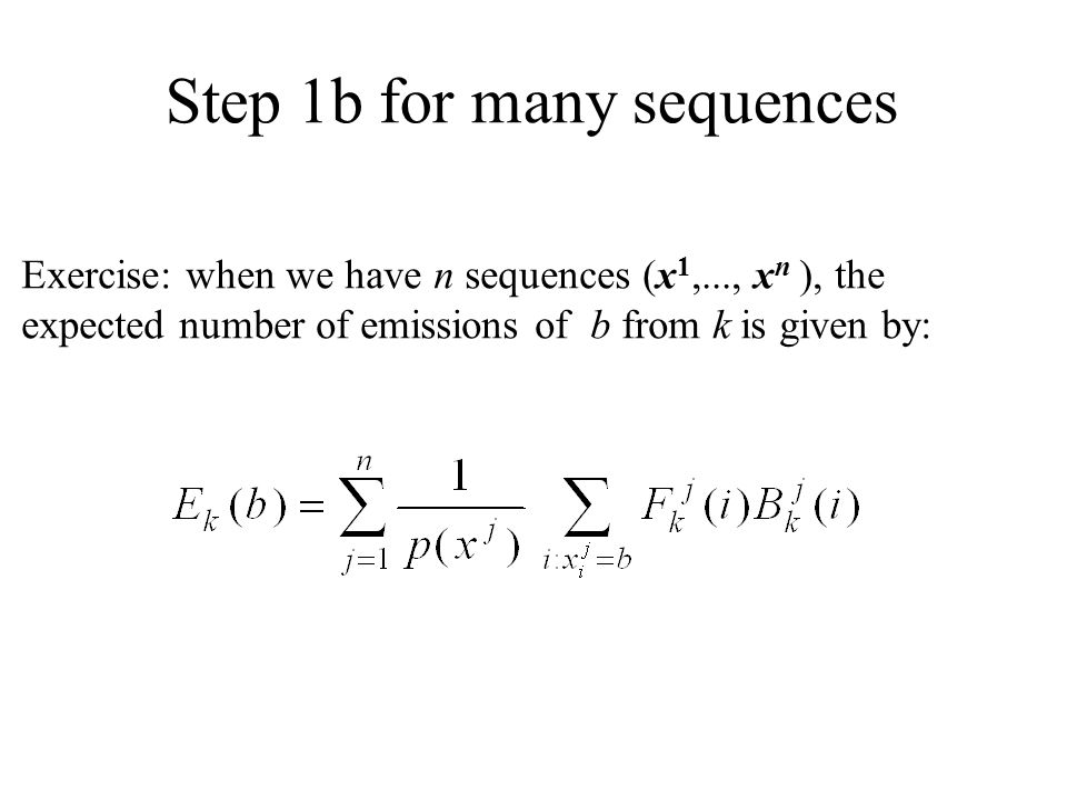 Step 1b for many sequences Exercise: when we have n sequences (x 1,..., x n ), the expected number of emissions of b from k is given by: