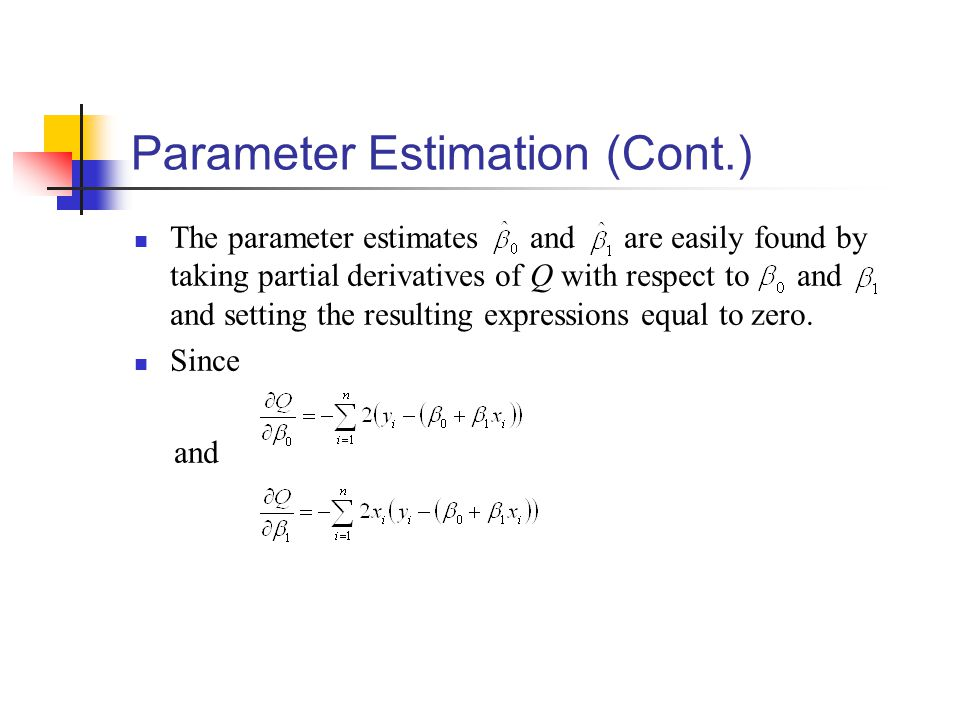 Parameter Estimation (Cont.) The parameter estimates and are easily found by taking partial derivatives of Q with respect to and and setting the resulting expressions equal to zero.