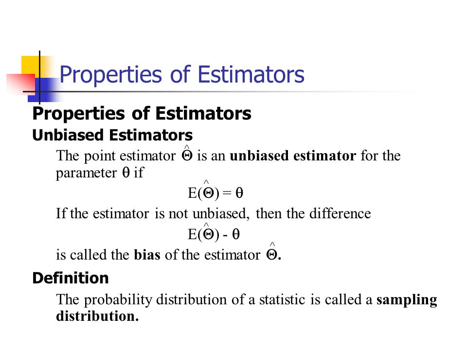 Properties of Estimators Unbiased Estimators The point estimator  is an unbiased estimator for the parameter  if E(  ) =  If the estimator is not unbiased, then the difference E(  ) -  is called the bias of the estimator .