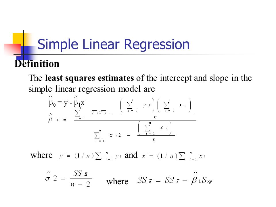Simple Linear Regression Definition The least squares estimates of the intercept and slope in the simple linear regression model are  0 = y -  1 x whereand where
