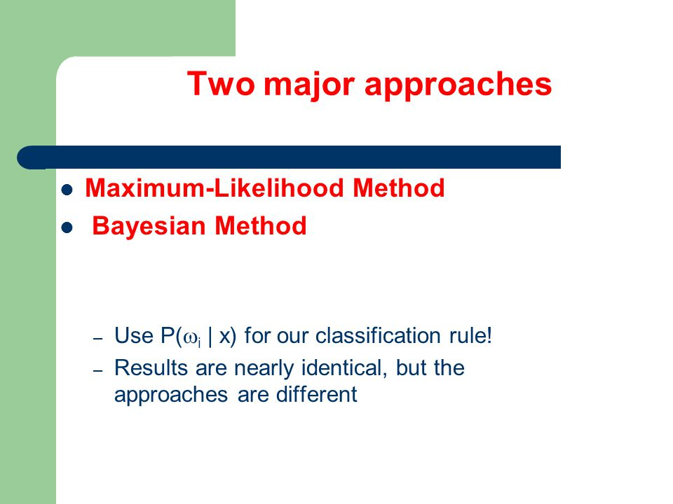 Two major approaches Maximum-Likelihood Method Bayesian Method – Use P(  i | x) for our classification rule.