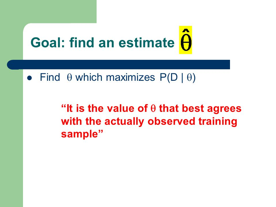 Goal: find an estimate Find  which maximizes P(D |  ) It is the value of  that best agrees with the actually observed training sample 18