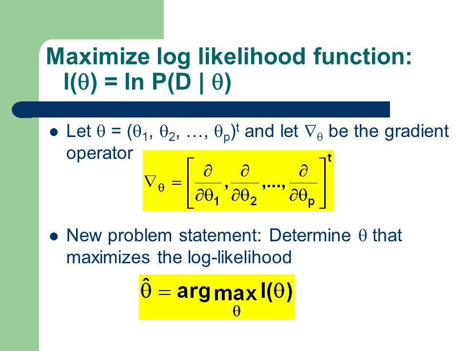 Maximize log likelihood function: l(  ) = ln P(D |  ) Let  = (  1,  2, …,  p ) t and let   be the gradient operator New problem statement: Determine  that maximizes the log-likelihood 20