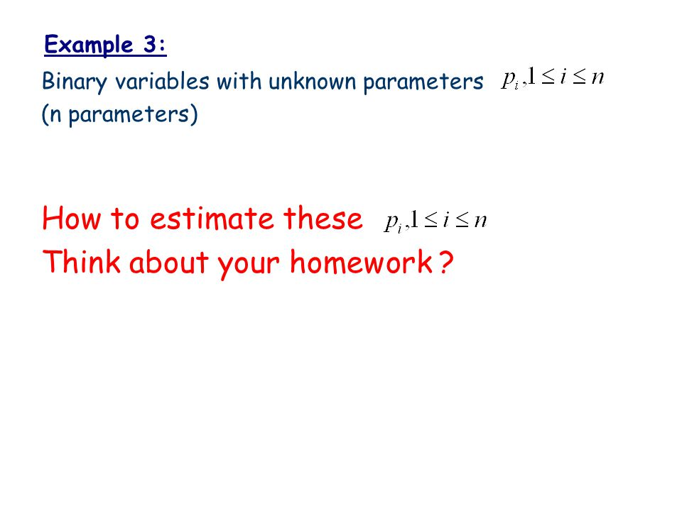 Example 3: Binary variables with unknown parameters (n parameters) How to estimate these Think about your homework