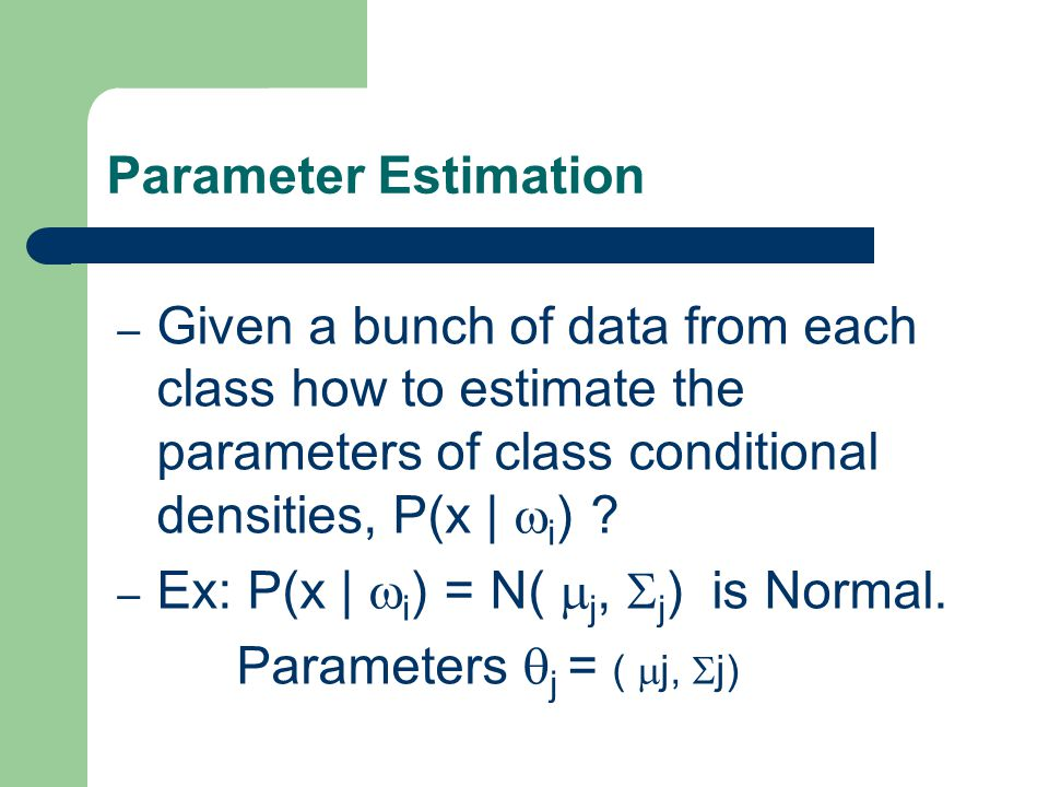 9 1 – Given a bunch of data from each class how to estimate the parameters of class conditional densities, P(x |  i ) .
